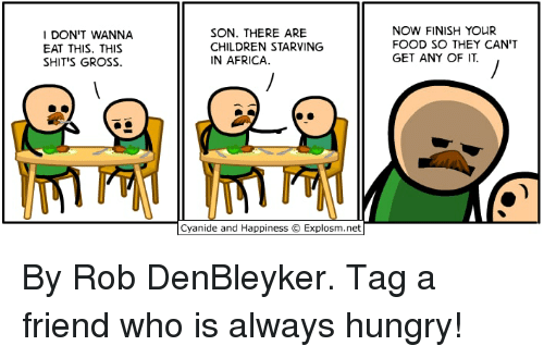 Africa, Children, and Dank: DON'T WANNA  EAT THIS. THIS  SHITS GROSS.  SON. THERE ARE  CHILDREN STARVING  IN AFRICA.  NOW FINISH YOUR  FOOD SO THEY CAN'T  GET AN丫OF IT  Cyanide and Happiness © Explosm.net By Rob DenBleyker. Tag a friend who is always hungry!