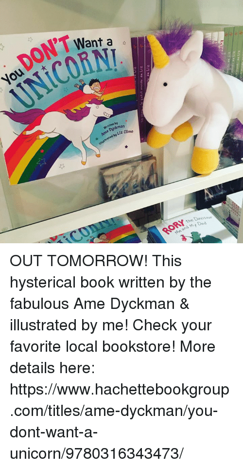fabulousness: .DON'T Want,  Want a  aht  you  UNicozw  Written by  Ame Dyckman  ustrated by Liz Clim  i C0  RORYTmo  the D  Dinosaur  Me and My Dad OUT TOMORROW! This hysterical book written by the fabulous Ame Dyckman & illustrated by me! Check your favorite local bookstore! More details here: https://www.hachettebookgroup.com/titles/ame-dyckman/you-dont-want-a-unicorn/9780316343473/