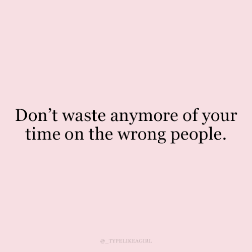 Time, People, and  Wrong: Don't waste anymore of your  time on the wrong people.  TYPELIKEAGIRL