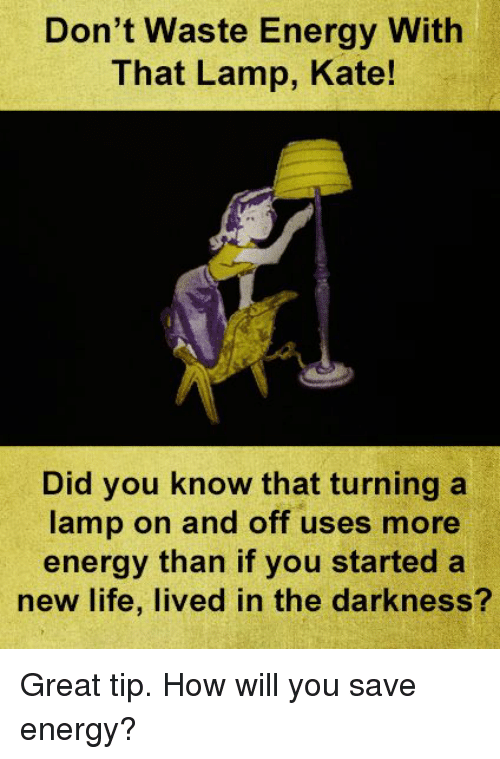katee: Don't Waste Energy With  That Lamp, Kate!  Did you know that turning a  lamp on and off uses more  energy than if you started a  new life, lived in the darkness? Great tip.  How will you save energy?