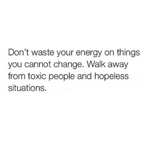 Energy, Change, and You: Don't waste your energy on things  you cannot change. Walk away  from toxic people and hopeless  situations