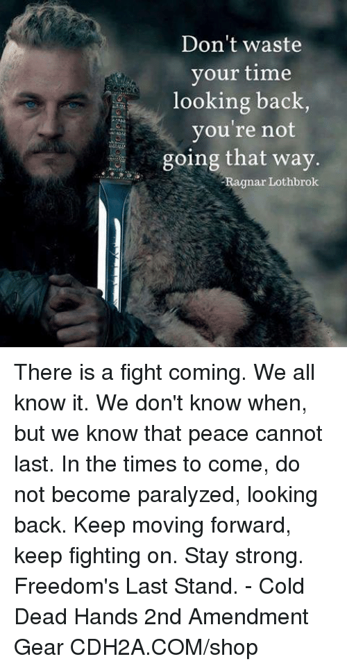 Ragnar Lothbrok: Don't waste  your time  looking back  you're not  going that way.  Ragnar Lothbrok There is a fight coming. We all know it. We don't know when, but we know that peace cannot last. In the times to come, do not become paralyzed, looking back. Keep moving forward, keep fighting on. Stay strong.   Freedom's Last Stand. - Cold Dead Hands 2nd Amendment Gear CDH2A.COM/shop