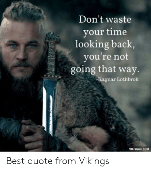 Ragnar Lothbrok: Don't waste  your time  looking back  you're not  going that way.  Ragnar Lothbrok  VIA 9GAG.COM Best quote from Vikings