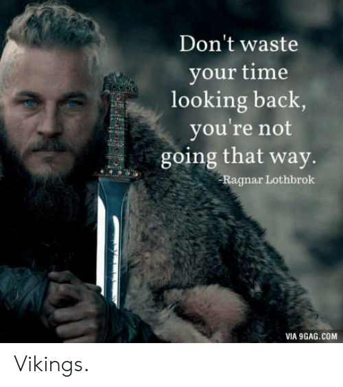 Ragnar Lothbrok: Don't waste  your time  looking back  you're not  going that way.  Ragnar Lothbrok  VIA 9GAG.COM Vikings.
