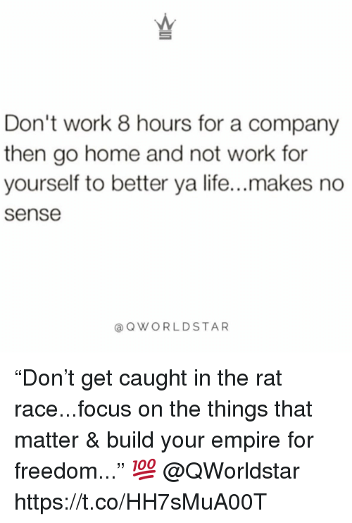 "Empire, Life, and Work: Don't work 8 hours for a company  then go home and not work for  yourself to better ya life...makes no  sense  @QWORLDSTAR ""Don't get caught in the rat race...focus on the things that matter & build your empire for freedom..."" 💯 @QWorldstar https://t.co/HH7sMuA00T"