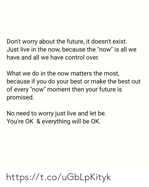 "No Need To Worry: Don't worry about the future, it doesn't exist  Just live in the now, because the ""now"" is all we  have and all we have control over.  What we do in the now matters the most,  because if you do your best or make the best out  of every ""now"" moment then your future is  promised.  No need to worry just live and let be.  You're OK & everything will be OK. https://t.co/uGbLpKityk"
