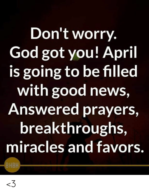 answered prayers: Don't worry.  God got you! April  is going to be filled  with good news  Answered prayers,  breakthroughs,  miracles and favors.  BHBH <3