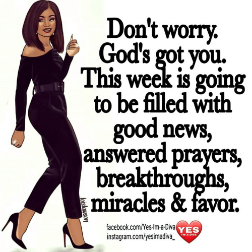 answered prayers: Don't worry.  God's gotyou.  This week is going  to be filled with  good news,  answered prayers.  breakthrou  miracles & favor.  facebook.com/Yes-lm-a-Diva  instagram.com/yesimadiva_  YES  M A DIVA