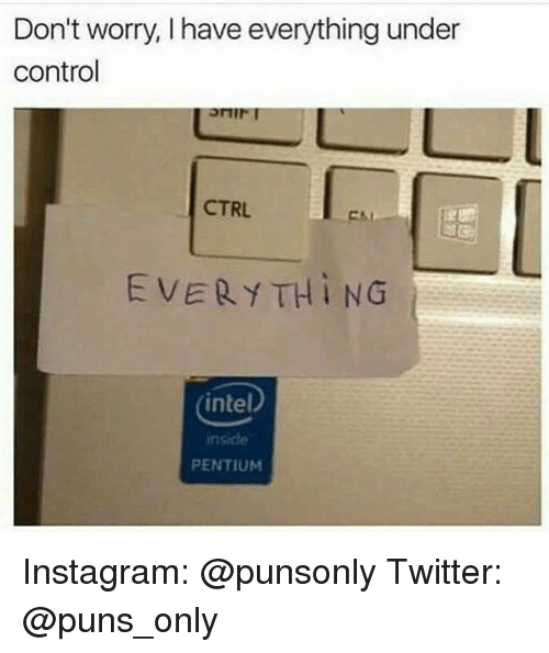 Intell: Don't worry, have everything under  control  CTRL.  EVERY TH i NG  intel  inside  PENTIUM Instagram: @punsonly Twitter: @puns_only