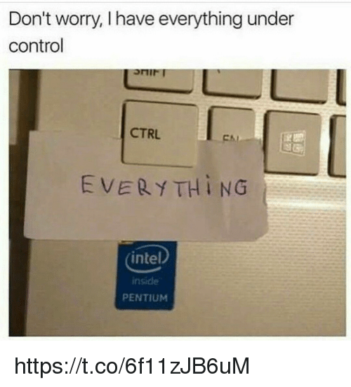 Intell: Don't worry, l have everything under  control  CTRL  EVERY TH i NG  intel  PENTIUM https://t.co/6f11zJB6uM
