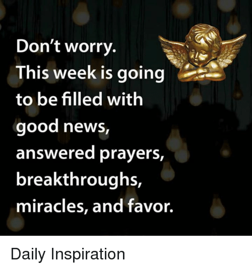 answered prayers: Don't worry.  This week is going  to be filled with  good news,  answered prayers,  breakthroughs,  miracles, and favor. Daily Inspiration