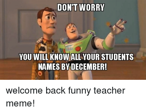 Funny, Meme, and Teacher: DON'T WORRY  YOU WILL KNOW ALL YOUR STUDENTS  NAMES BY DECEMBER! welcome back funny teacher meme!