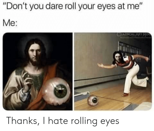 """rolling eyes: """"Don't you dare roll your eyes at me""""  Me:  CEACAL PRT ME Thanks, I hate rolling eyes"""