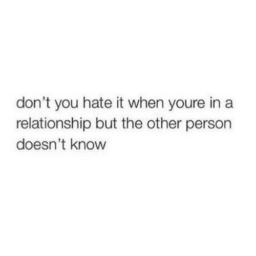Dont You: don't you hate it when youre in a  relationship but the other person  doesn't know
