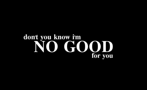 No Good: don't you know im  NO GOOD  for you