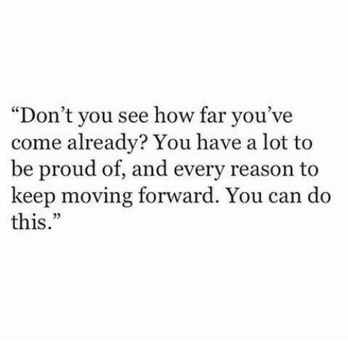 "How Far: ""Don't you see how far you've  come already? You have a lot to  be proud of, and every reason to  keep moving forward. You can do  this."""