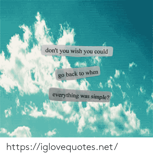 Dont You: don't you wish you could  go back to when  everything was simple? https://iglovequotes.net/