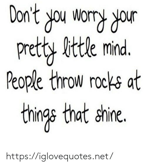 throw: Don't you worry your  pretty bttle mind.  People throw rocks at  things that shine. https://iglovequotes.net/