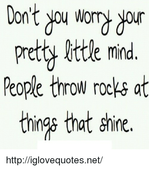 yar: Don't you wort yar  prety ittle mind  People throw rocks at  ngs that shine. http://iglovequotes.net/