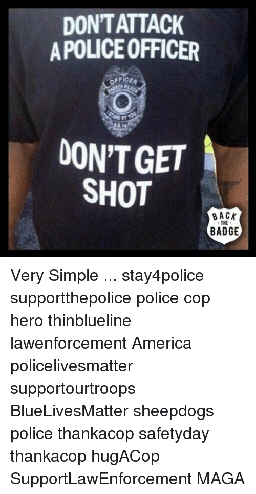 Sheepdog Police: DONTATTACK  APOLICEOFFICER  DON'T GET  SHOT  BACK  THE  BADGE Very Simple ... stay4police supportthepolice police cop hero thinblueline lawenforcement America policelivesmatter supportourtroops BlueLivesMatter sheepdogs police thankacop safetyday thankacop hugACop SupportLawEnforcement MAGA