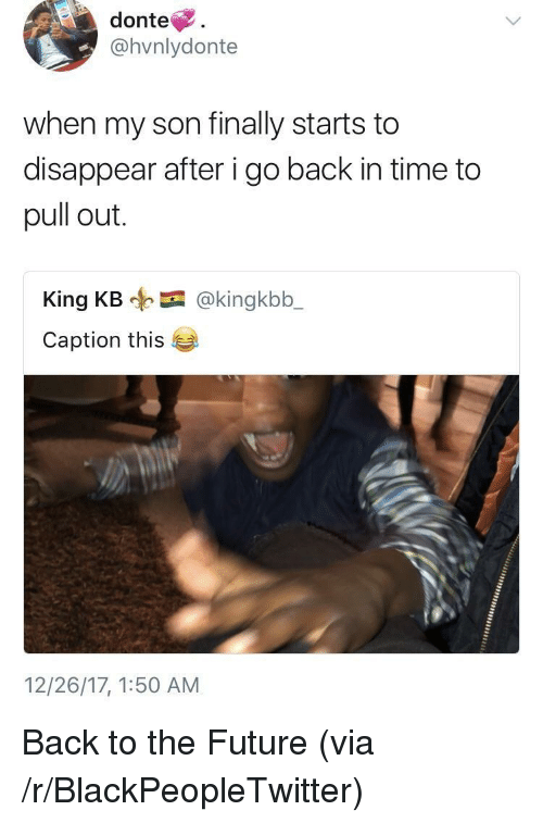Back to the Future, Blackpeopletwitter, and Future: donte.  @hvnlydonte  when my son finally starts to  disappear after i go back in time to  pull out.  King KB @kingkbb_  Caption this  12/26/17, 1:50 AM <p>Back to the Future (via /r/BlackPeopleTwitter)</p>