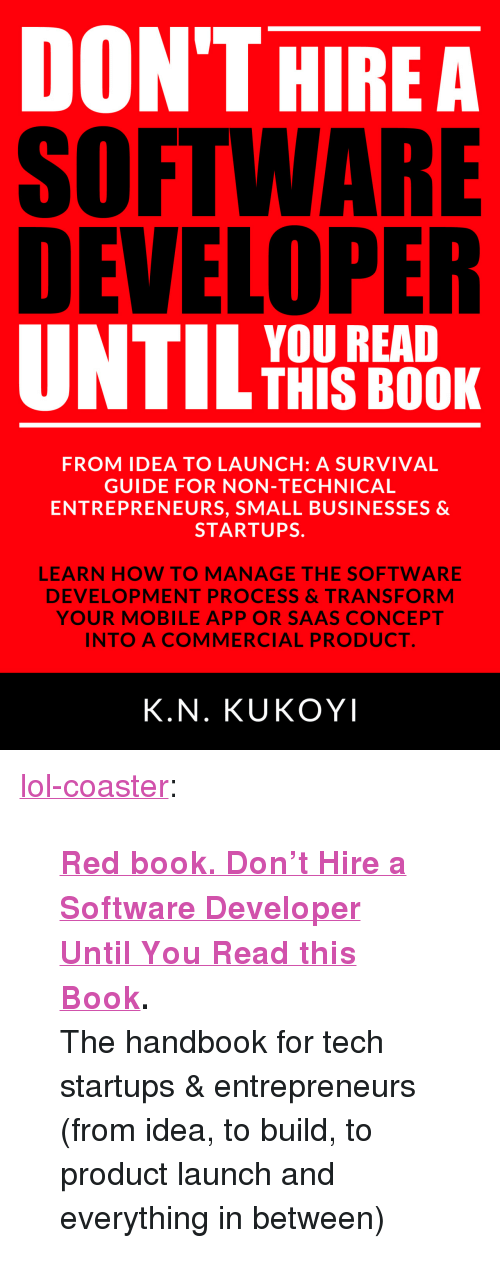 "software development: DON'THIREA  SOFTWARE  DEVELOPER  YOU READ  THIS BOOK  FROM IDEA TO LAUNCH: A SURVIVAL  GUIDE FOR NON-TECHNICAL  ENTREPRENEURS, SMALL BUSINESSES &  STARTUPS.  5  LEARN HOW TO MANAGE THE SOFTWARE  DEVELOPMENT PROCESS&TRANSFORM  YOUR MOBILE APP OR SAAS CONCEPT  INTO A COMMERCIAL PRODUCT  K.N. KUKOYI <p><a href=""http://lol-coaster.tumblr.com/post/156643001317/red-book-dont-hire-a-software-developer-until"" class=""tumblr_blog"">lol-coaster</a>:</p><blockquote> <p><b><a href=""https://www.amazon.com/Dont-Hire-Software-Developer-Until-ebook/dp/B01LY5C1IK"">  Red book. Don't Hire a Software Developer Until You Read this Book</a>.</b></p> <p>The handbook for tech startups &amp; entrepreneurs (from idea, to build, to product launch and everything in between)  <br/></p> </blockquote>"