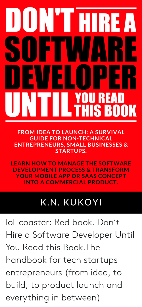 software development: DON'THIREA  SOFTWARE  DEVELOPER  YOU READ  THIS BOOK  FROM IDEA TO LAUNCH: A SURVIVAL  GUIDE FOR NON-TECHNICAL  ENTREPRENEURS, SMALL BUSINESSES &  STARTUPS.  5  LEARN HOW TO MANAGE THE SOFTWARE  DEVELOPMENT PROCESS&TRANSFORM  YOUR MOBILE APP OR SAAS CONCEPT  INTO A COMMERCIAL PRODUCT  K.N. KUKOYI lol-coaster:    Red book. Don't Hire a Software Developer Until You Read this Book.The handbook for tech startups  entrepreneurs (from idea, to build, to product launch and everything in between)