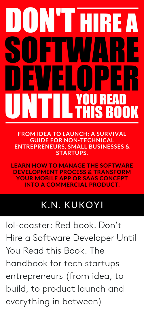 software development: DON'THIREA  SOFTWARE  DEVELOPER  YOU READ  THIS BOOK  FROM IDEA TO LAUNCH: A SURVIVAL  GUIDE FOR NON-TECHNICAL  ENTREPRENEURS, SMALL BUSINESSES &  STARTUPS.  5  LEARN HOW TO MANAGE THE SOFTWARE  DEVELOPMENT PROCESS&TRANSFORM  YOUR MOBILE APP OR SAAS CONCEPT  INTO A COMMERCIAL PRODUCT  K.N. KUKOYI lol-coaster:   Red book. Don't Hire a Software Developer Until You Read this Book. The handbook for tech startups  entrepreneurs (from idea, to build, to product launch and everything in between)