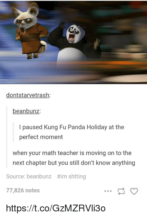 Teacher, Panda, and Math: dontstarvetrash:  beanbunz:  I paused Kung Fu Panda Holiday at the  perfect moment  when your math teacher is moving on to the  next chapter but you still don't know anything  #imshtting  Source: beanbunz  77,826 notes https://t.co/GzMZRVli3o