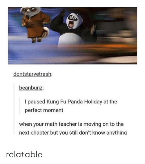 Teacher, Panda, and Math: dontstarvetrash:  beanbunz:  I paused Kung Fu Panda Holiday at the  perfect moment  when your math teacher is moving on to the  next chapter but vou still don't know anvthind relatable