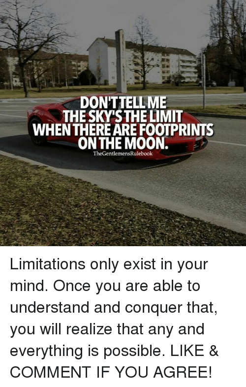 Memes, Mind, and Understanding: DONTTELLME  THE SKY'STHE LIMIT  WHENTHERE ARE FOOTPRINTS  ON THE M0ON.  TheGentlemensRulebook Limitations only exist in your mind. Once you are able to understand and conquer that, you will realize that any and everything is possible. LIKE & COMMENT IF YOU AGREE!