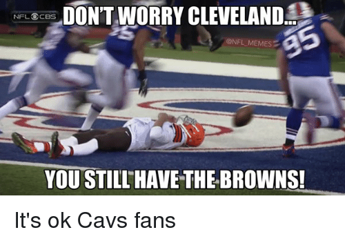 cavs fan: DONTWORRY CLEVELAND  NFL CBS  @NFL MEMES  YOU STILL HAVE THE BROWNS! It's ok Cavs fans