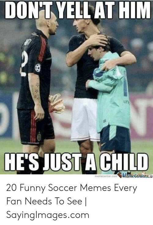 funny soccer: DON'TYELL AT HIM  un  HE'S JUST A CHILD  memcenter.com Mame Centera 20 Funny Soccer Memes Every Fan Needs To See | SayingImages.com
