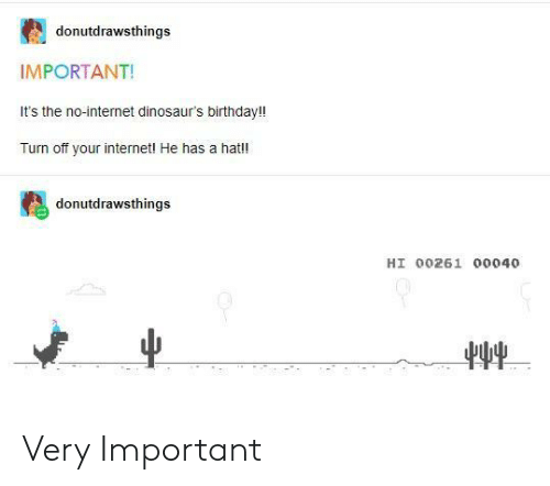 no internet: donutdrawsthings  IMPORTANT!  It's the no-internet dinosaur's birthday!!  Turn off your internetl He has a hat!!  donutdrawsthings  HI 00261 00040 Very Important