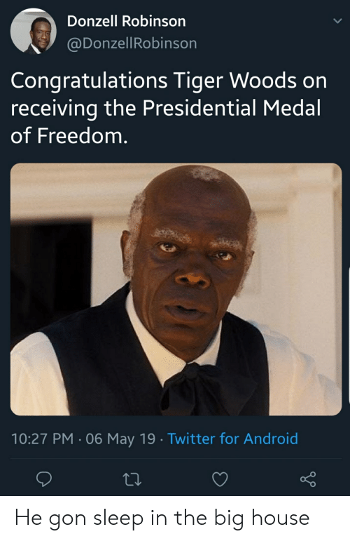 Android, Blackpeopletwitter, and Funny: Donzell Robinson  @DonzellRobinson  Congratulations Tiger Woods on  receiving the Presidential Medal  of Freedom.  10:27 PM 06 May 19 Twitter for Android He gon sleep in the big house