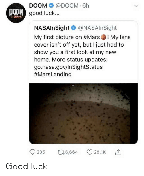 Nasa, Good, and Home: DOOM @DOOM 6h  good luck...  NASAlnSight @NASAInSight  My first picture on #Marsol My lens  cover isn't off yet, but I just had to  show you a first look at my new  home. More status updates:  go.nasa.gov/InSightStatus  #MarsLanding  9235  6,664  C) 28.1 K Good luck