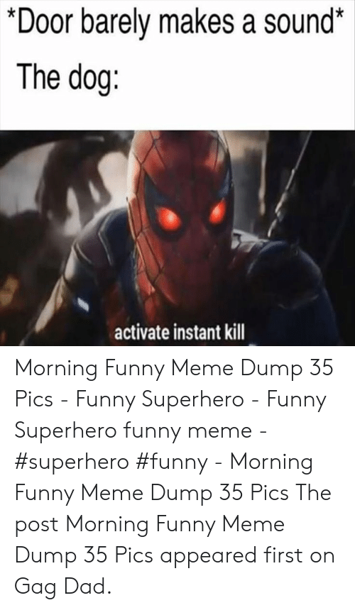 Funny Superhero: *Door barely makes a sound*  The dog:  activate instant kill Morning Funny Meme Dump 35 Pics - Funny Superhero - Funny Superhero funny meme - #superhero #funny - Morning Funny Meme Dump 35 Pics The post Morning Funny Meme Dump 35 Pics appeared first on Gag Dad.