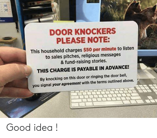 Memes, Good, and 🤖: DOOR KNOCKERS  PLEASE NOTE:  This household charges $50 per minute to listen  to sales pitches, religious messages  & fund-raising stories.  THIS CHARGE IS PAYABLE IN ADVANCE!  By knocking on this door or ringing the door bell,  you signal your agreement with the terms outlined above. Good idea !