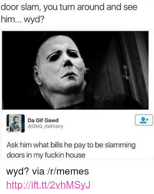 """Gif, Memes, and Omg: door slam, you turn around and see  him... wyd?  Da Gif Gawd  @oMG ItsKhairy  Ask him what bills he pay to be slamming  doors in my fuckin house <p>wyd? via /r/memes <a href=""""http://ift.tt/2vhMSyJ"""">http://ift.tt/2vhMSyJ</a></p>"""