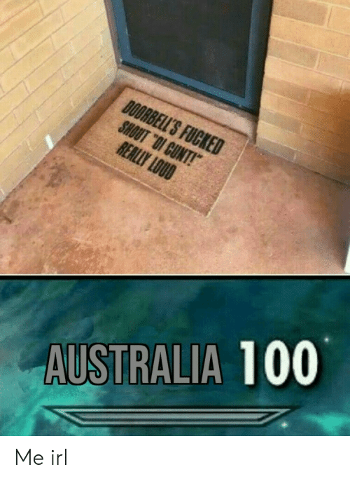 """Australia, Cunt, and Irl: DOORBELL'S FUCKED  SHOUT """"OI CUNT!  REALLY LOUD  AUSTRALIA 100 Me irl"""