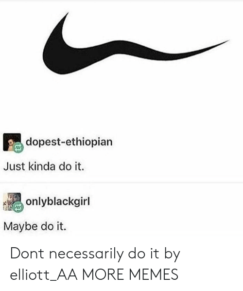 Dank, Memes, and Target: dopest-ethiopian  Just kinda do it.  onlyblackgirl  Maybe do it. Dont necessarily do it by elliott_AA MORE MEMES