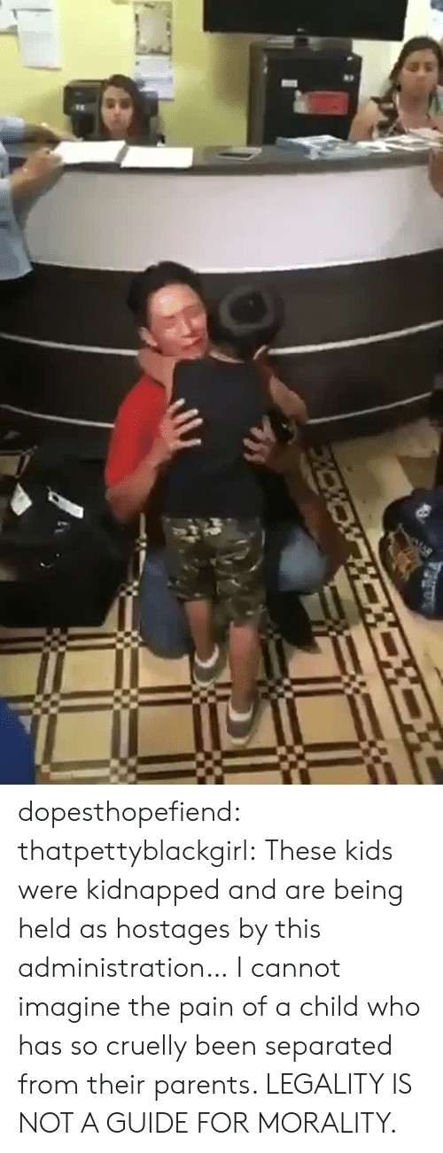 Parents, Tumblr, and Blog: dopesthopefiend: thatpettyblackgirl:     These kids were kidnapped and are being held as hostages by this administration…  I cannot imagine the pain of a child who has so cruelly been separated from their parents.      LEGALITY IS NOT A GUIDE FOR MORALITY.