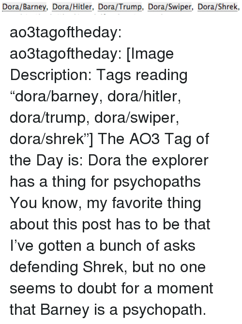 "Dora the Explorer: Dora/Barney, Dora/Hitler, Dora/rumpo Dora/Swiper o/Shrek, ao3tagoftheday:  ao3tagoftheday:  [Image Description: Tags reading ""dora/barney, dora/hitler, dora/trump, dora/swiper, dora/shrek""]  The AO3 Tag of the Day is: Dora the explorer has a thing for psychopaths   You know, my favorite thing about this post has to be that I've gotten a bunch of asks defending Shrek, but no one seems to doubt for a moment that Barney is a psychopath."