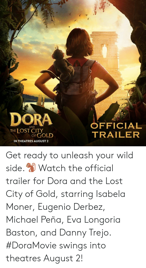 Pena: DORA OFFICIAL  AND  THE LOST CITY  OF GOLD  TRAILER  IN THEATRES AUGUST2 Get ready to unleash your wild side.🐒 Watch the official trailer for Dora and the Lost City of Gold, starring Isabela Moner, Eugenio Derbez, Michael Peña, Eva Longoria Baston, and Danny Trejo. #DoraMovie swings into theatres August 2!