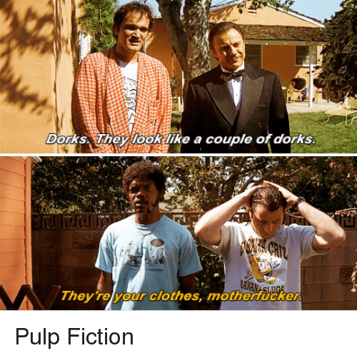 Pulp Fiction: Dorks They look like a couple of dorks.  They your clothes, motherMucker Pulp Fiction