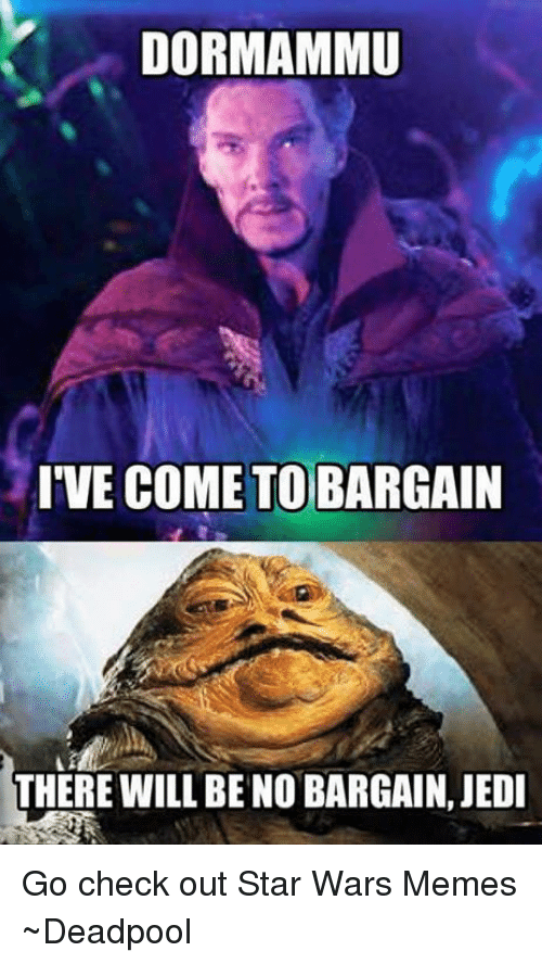 War Meme: DORMAMMU  IVE COME TO BARGAIN  THERE WILL BENO BARGAIN, JEDI Go check out Star Wars Memes  ~Deadpool