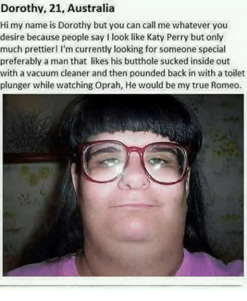 pounded: Dorothv, 21, Australia  Hi my name is Dorothy but you can call me whatever you  desire because people say I look like Katy Perry but only  much prettier 'm currently looking for someone special  preferably a man that likes his butthole sucked inside out  with a vacuum cleaner and then pounded back in with a toilet  plunger while watching Oprah, He would be my true Romeo