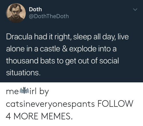 Social Situations: Doth  @DothTheDoth  Dracula had it right, sleep all day, live  alone in a castle & explode into a  thousand bats to get out of social  situations. me🦇irl by catsineveryonespants FOLLOW 4 MORE MEMES.