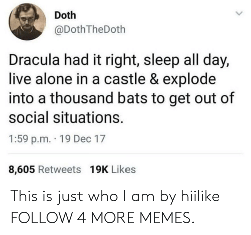Social Situations: Doth  @DothTheDoth  Dracula had it right, sleep all day,  live alone in a castle & explode  into a thousand bats to get out of  social situations.  1:59 p.m. 19 Dec 17  8,605 Retweets 19K Likes This is just who I am by hiilike FOLLOW 4 MORE MEMES.