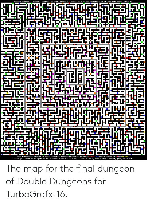 sto: Double Dungeons(TG-16) Dungeon 22 Map by Andrew Schultz schultz.andrew@sbcglobal.net with supreme thanks to ReyVGM for his work mapping the maze first.  IN H9  Monster strength LowlHigh EXPbuild  Quickthrough: S, E and N into 2nd square. E N and get 10k/death thunder. NWand hit shop 6. Sto 3rd, ES for sky armor, WN(4th) E NW S(5th), get key and win in SE  IN=inn +#=shop(higher #=better stuff) !=boss U=unicorn key R=refresh S=speed ring D=defender Weapon/ The map for the final dungeon of Double Dungeons for TurboGrafx-16.